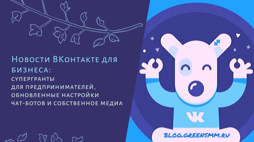 Новости ВКонтакте для бизнеса: супергранты для предпринимателей, обновленные настройки чат-ботов и собственное медиа