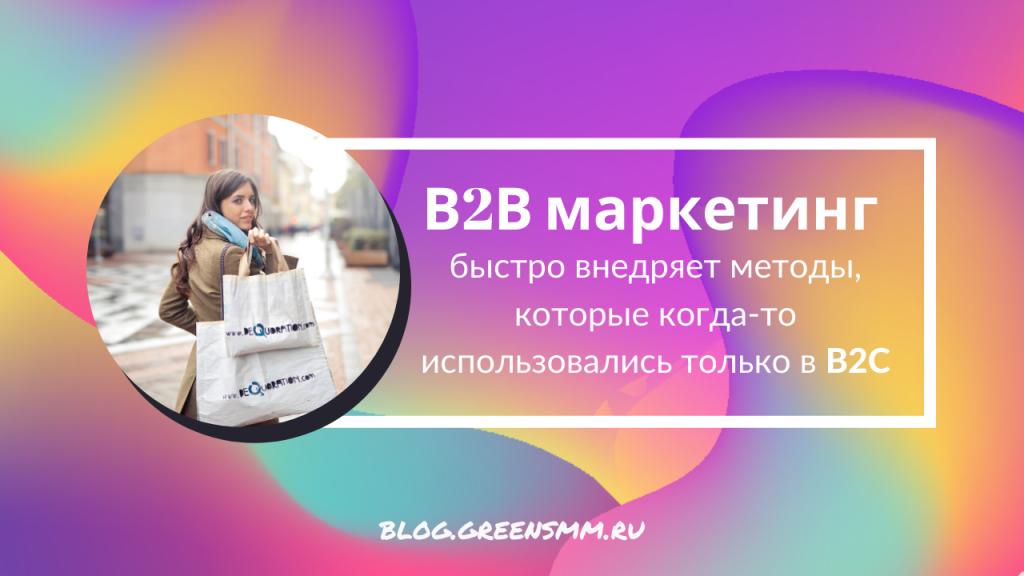 В2В маркетинг быстро внедряет методы, которые когда-то использовались только в B2C