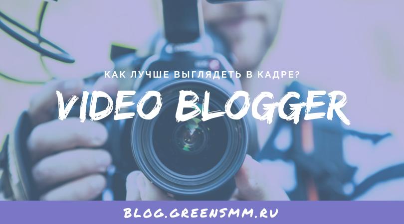 Видеоблогер-профи: как лучше выглядеть в кадре